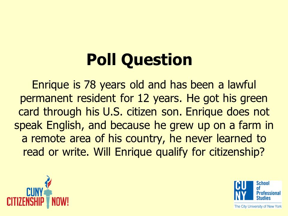 Poll Question Enrique is 78 years old and has been a lawful permanent resident for 12 years.