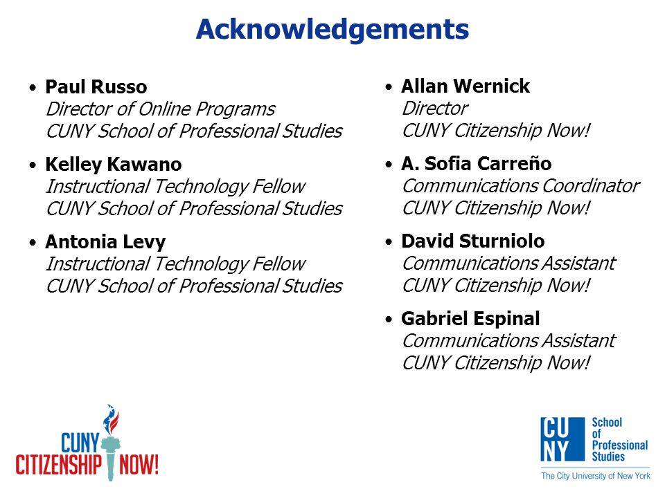 Acknowledgements Paul Russo Director of Online Programs CUNY School of Professional Studies Kelley Kawano Instructional Technology Fellow CUNY School of Professional Studies Antonia Levy Instructional Technology Fellow CUNY School of Professional Studies Allan Wernick Director CUNY Citizenship Now.