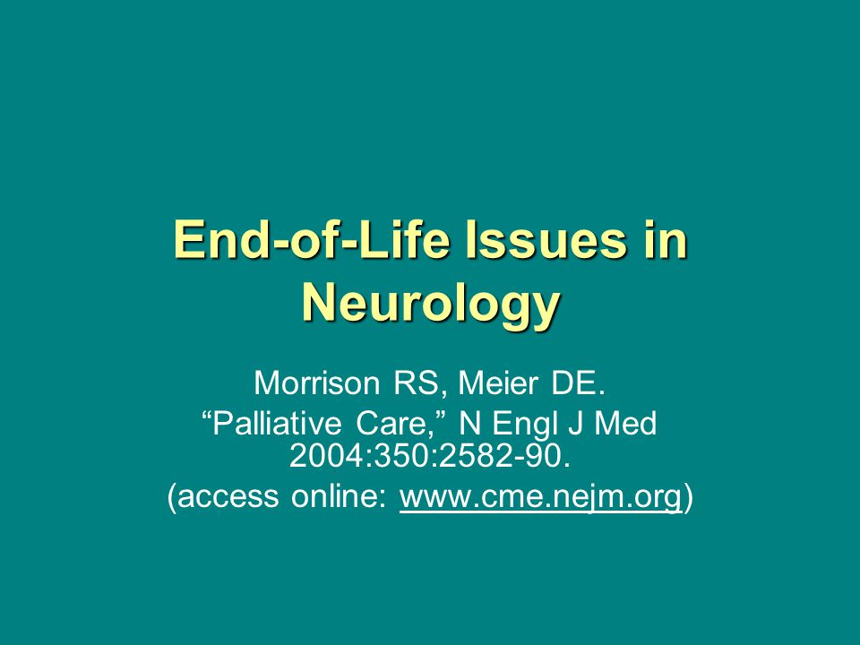 "End-of-Life Issues in Neurology Morrison RS, Meier DE. ""Palliative Care,"" N Engl J Med 2004:350:2582-90. (access online: www.cme.nejm.org)"