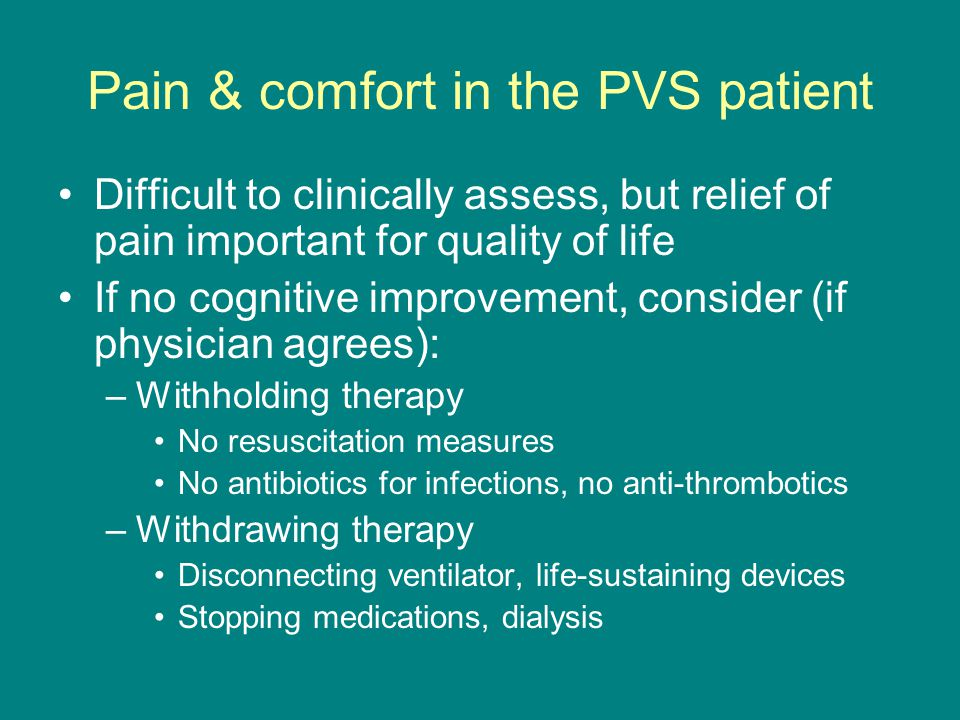 Pain & comfort in the PVS patient Difficult to clinically assess, but relief of pain important for quality of life If no cognitive improvement, consider (if physician agrees): –Withholding therapy No resuscitation measures No antibiotics for infections, no anti-thrombotics –Withdrawing therapy Disconnecting ventilator, life-sustaining devices Stopping medications, dialysis