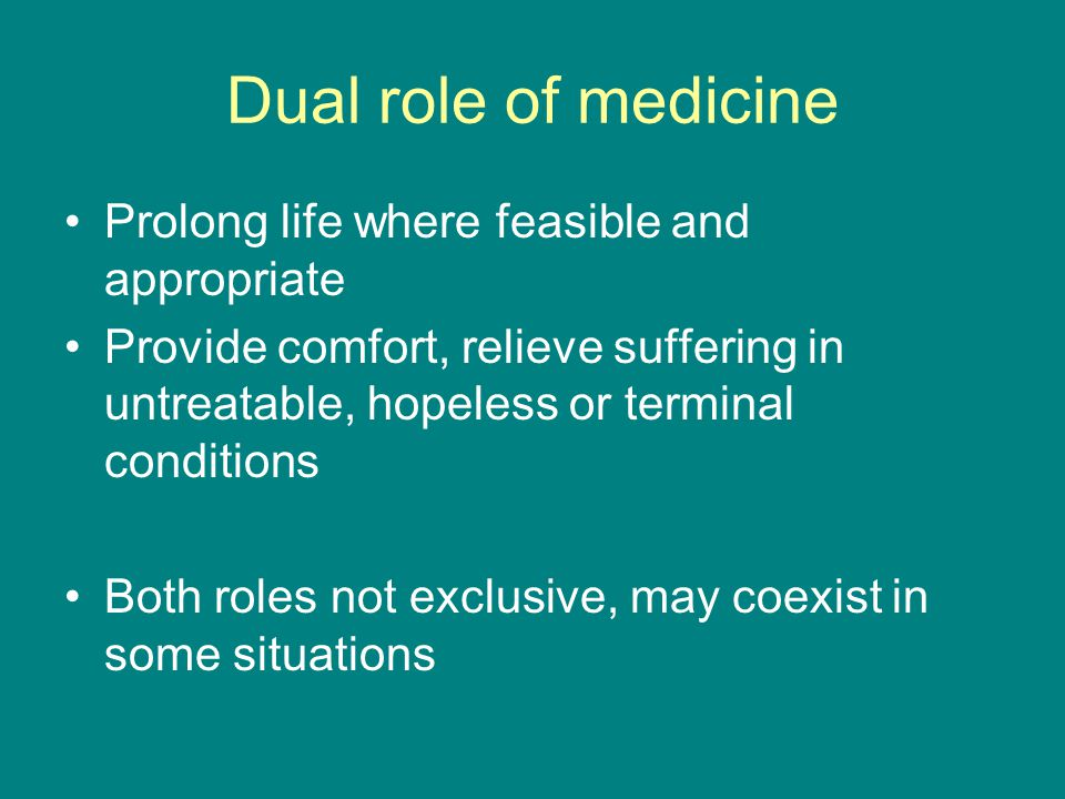 Dual role of medicine Prolong life where feasible and appropriate Provide comfort, relieve suffering in untreatable, hopeless or terminal conditions B