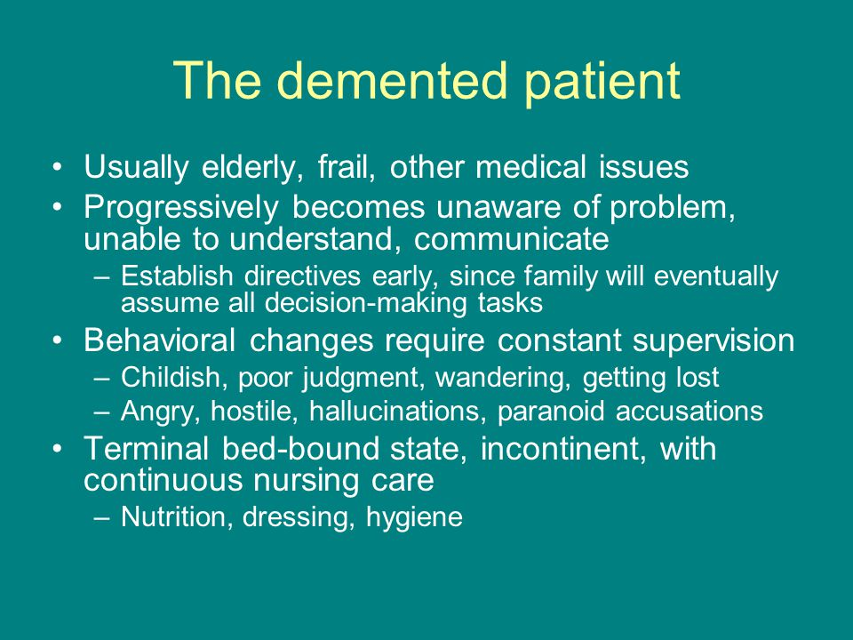 The demented patient Usually elderly, frail, other medical issues Progressively becomes unaware of problem, unable to understand, communicate –Establi