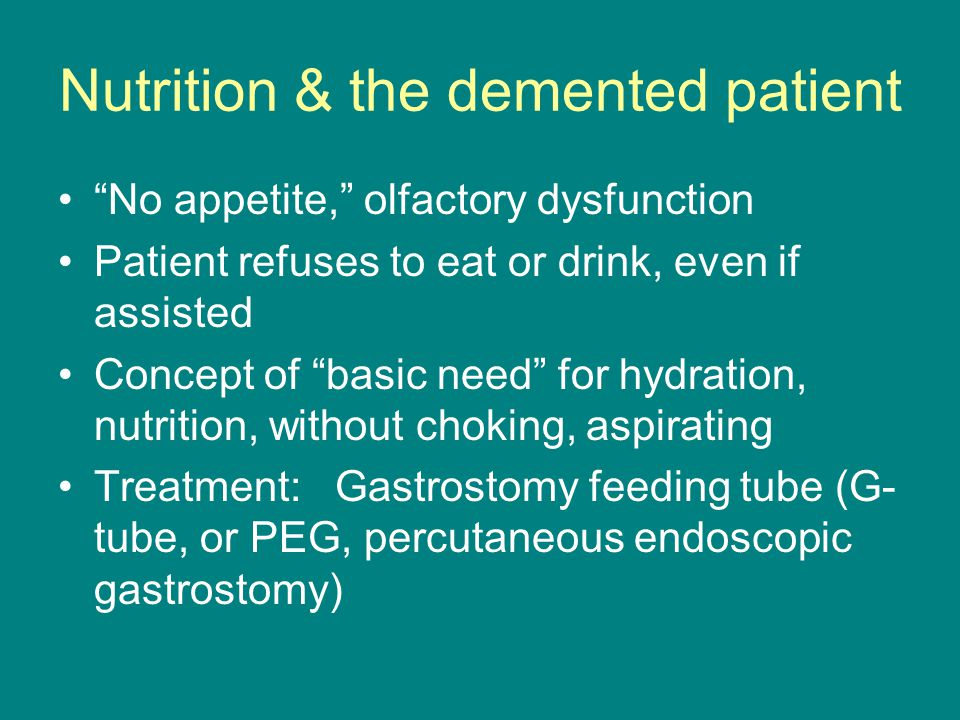 Nutrition & the demented patient No appetite, olfactory dysfunction Patient refuses to eat or drink, even if assisted Concept of basic need for hydration, nutrition, without choking, aspirating Treatment: Gastrostomy feeding tube (G- tube, or PEG, percutaneous endoscopic gastrostomy)