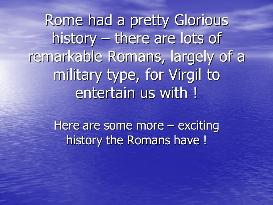 Rome had a pretty Glorious history – there are lots of remarkable Romans, largely of a military type, for Virgil to entertain us with ! Here are some
