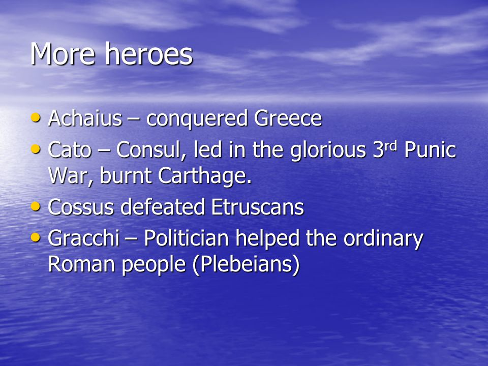 More heroes Achaius – conquered Greece Achaius – conquered Greece Cato – Consul, led in the glorious 3 rd Punic War, burnt Carthage. Cato – Consul, le