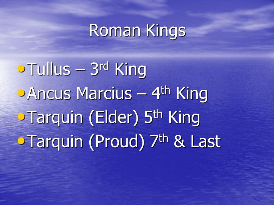 Roman Kings Tullus – 3 rd King Tullus – 3 rd King Ancus Marcius – 4 th King Ancus Marcius – 4 th King Tarquin (Elder) 5 th King Tarquin (Elder) 5 th King Tarquin (Proud) 7 th & Last Tarquin (Proud) 7 th & Last