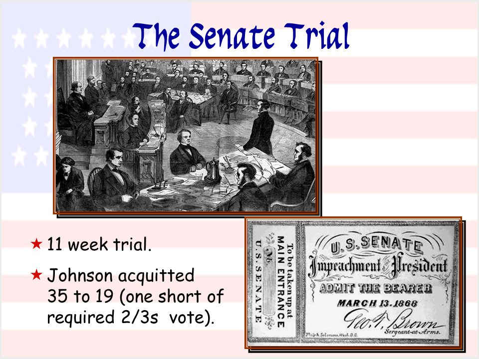 11 week trial.  Johnson acquitted 35 to 19 (one short of required 2/3s vote). The Senate Trial