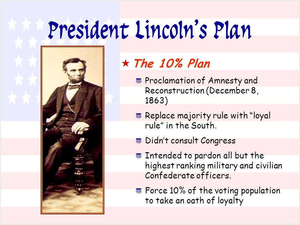 President Lincoln's Plan   The 10% Plan * * Proclamation of Amnesty and Reconstruction (December 8, 1863) * * Replace majority rule with loyal rule in the South.