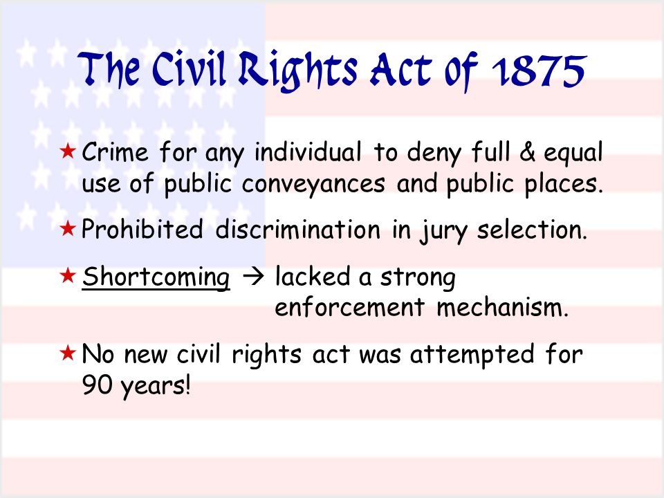 The Civil Rights Act of 1875   Crime for any individual to deny full & equal use of public conveyances and public places.