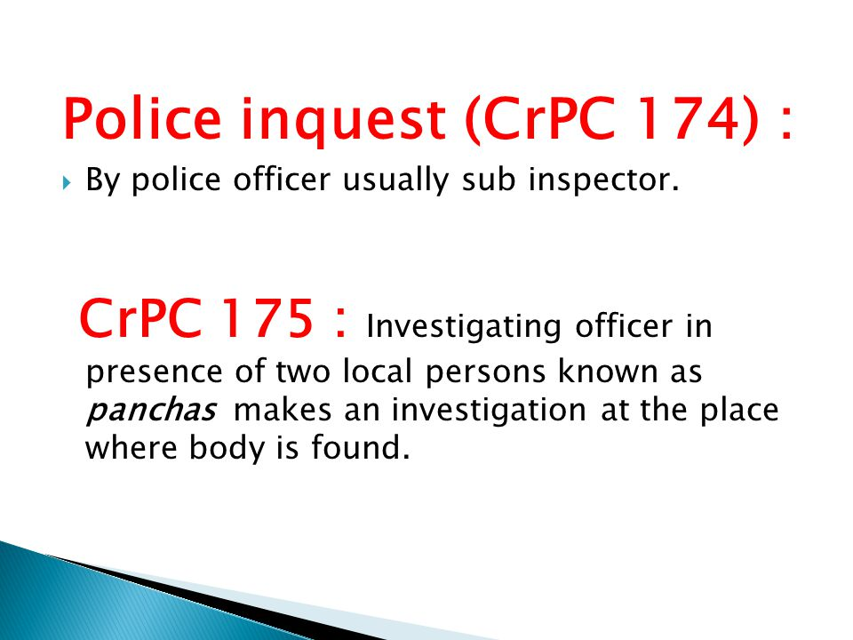 Police inquest (CrPC 174) :  By police officer usually sub inspector. CrPC 175 : Investigating officer in presence of two local persons known as panc