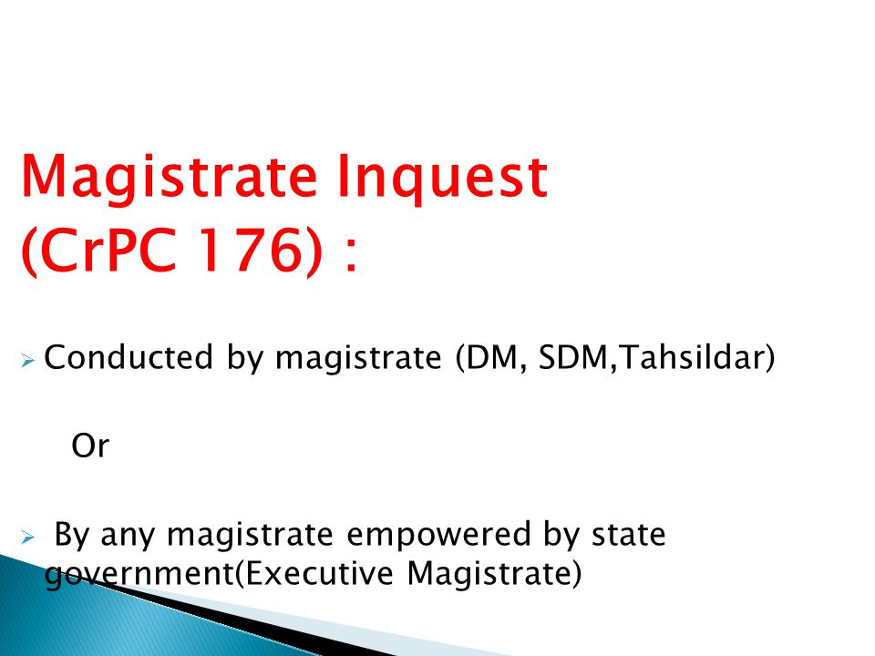 Magistrate Inquest (CrPC 176) :  Conducted by magistrate (DM, SDM,Tahsildar) Or  By any magistrate empowered by state government(Executive Magistrat