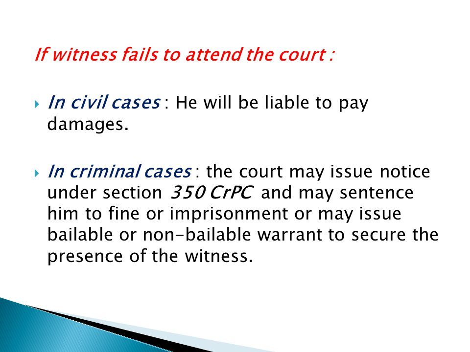 If witness fails to attend the court :  In civil cases : He will be liable to pay damages.  In criminal cases : the court may issue notice under sec