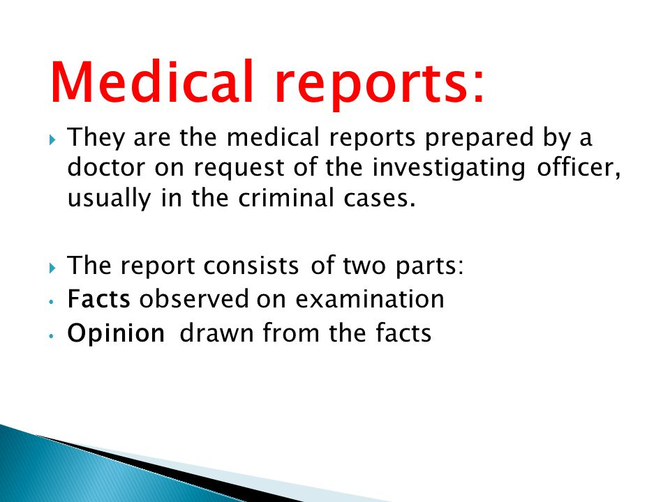 Medical reports:  They are the medical reports prepared by a doctor on request of the investigating officer, usually in the criminal cases.  The rep