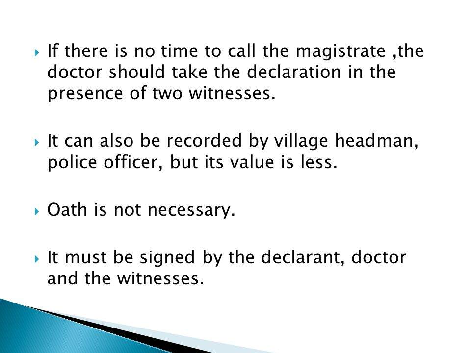  If there is no time to call the magistrate,the doctor should take the declaration in the presence of two witnesses.  It can also be recorded by vil