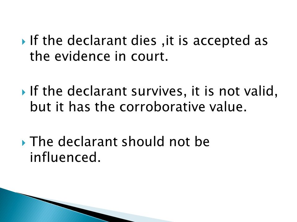  If the declarant dies,it is accepted as the evidence in court.  If the declarant survives, it is not valid, but it has the corroborative value.  T