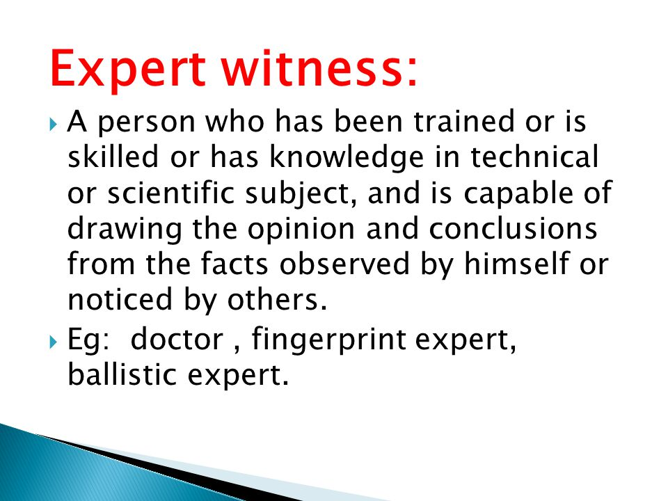 Expert witness:  A person who has been trained or is skilled or has knowledge in technical or scientific subject, and is capable of drawing the opini
