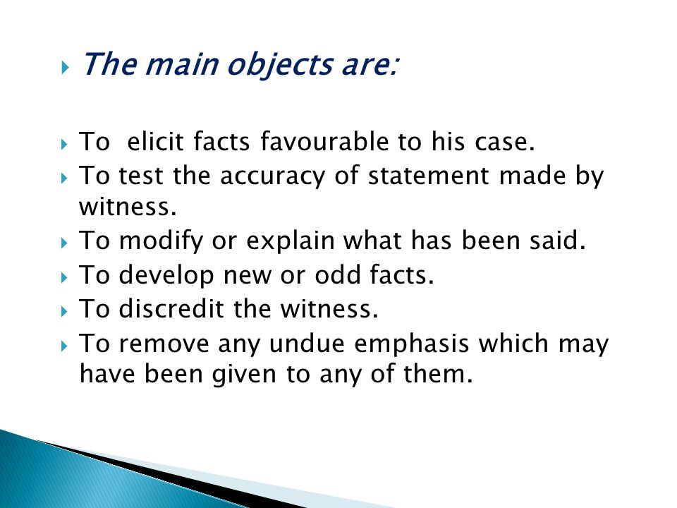  The main objects are:  To elicit facts favourable to his case.  To test the accuracy of statement made by witness.  To modify or explain what has