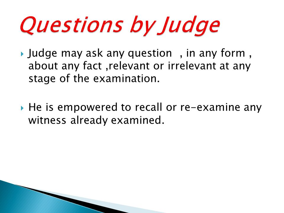  Judge may ask any question, in any form, about any fact,relevant or irrelevant at any stage of the examination.  He is empowered to recall or re-ex