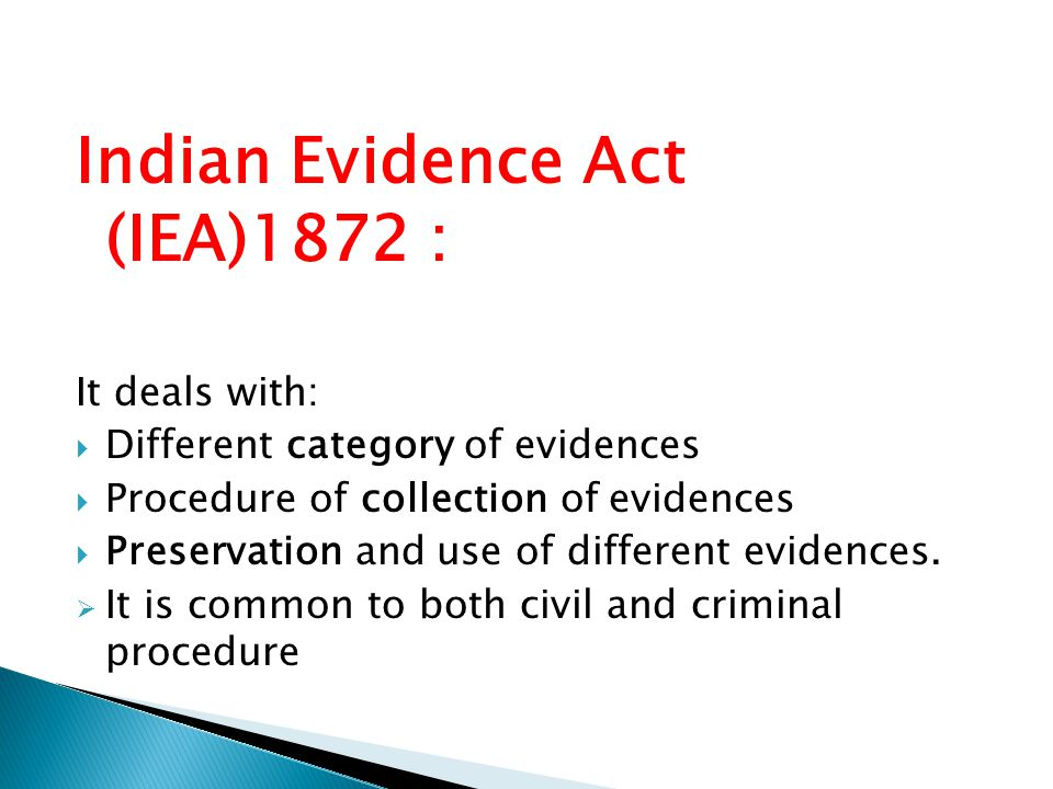 Indian Evidence Act (IEA)1872 : It deals with:  Different category of evidences  Procedure of collection of evidences  Preservation and use of diff