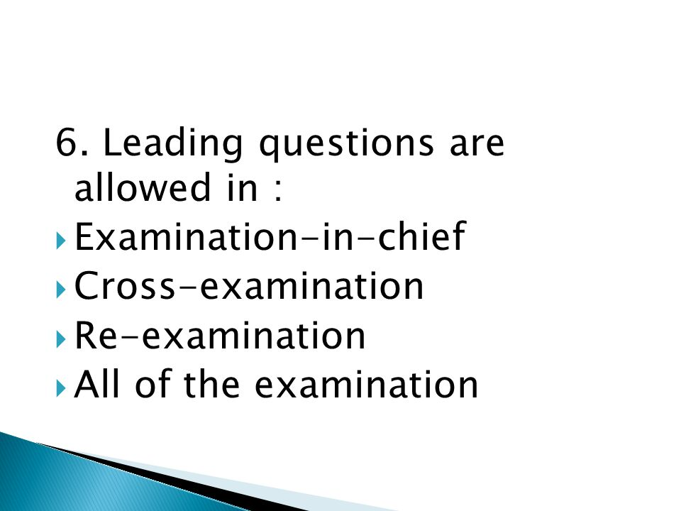 6. Leading questions are allowed in :  Examination-in-chief  Cross-examination  Re-examination  All of the examination