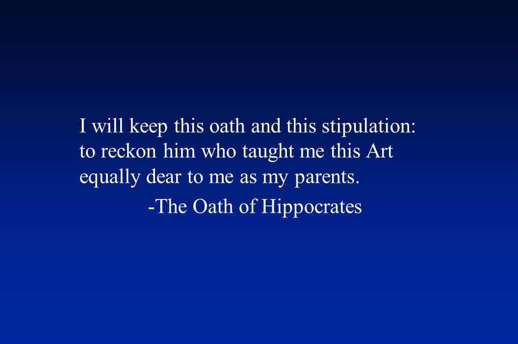 I will keep this oath and this stipulation: to reckon him who taught me this Art equally dear to me as my parents. -The Oath of Hippocrates