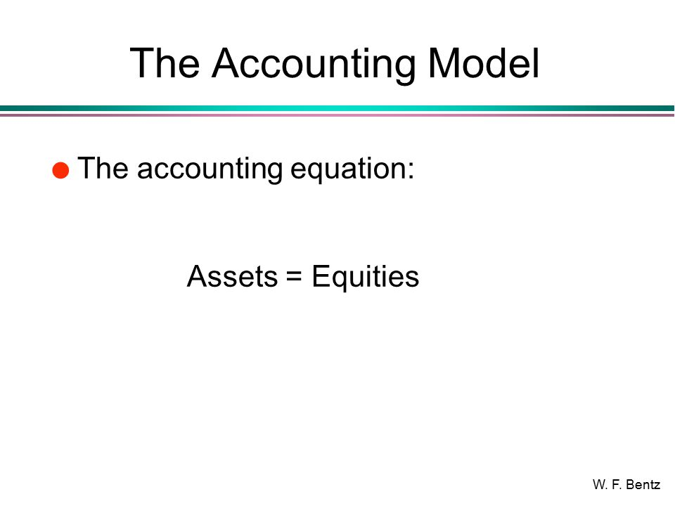 W. F. Bentz The Accounting Model l The accounting equation: Assets = Equities