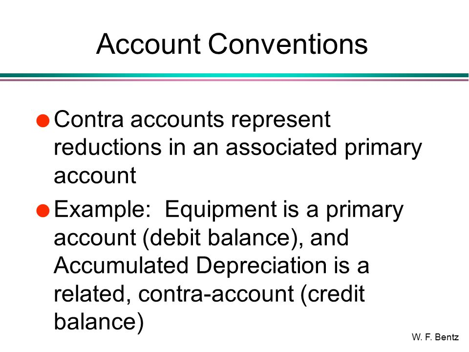 W. F. Bentz Account Conventions l Contra accounts represent reductions in an associated primary account l Example: Equipment is a primary account (deb