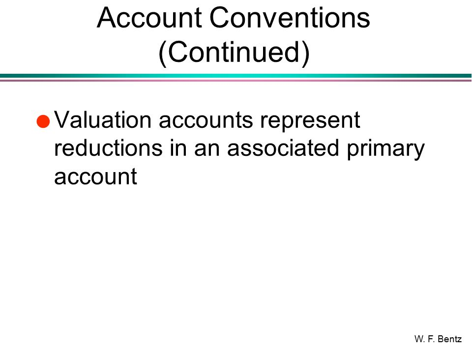 W. F. Bentz Account Conventions (Continued) l Valuation accounts represent reductions in an associated primary account