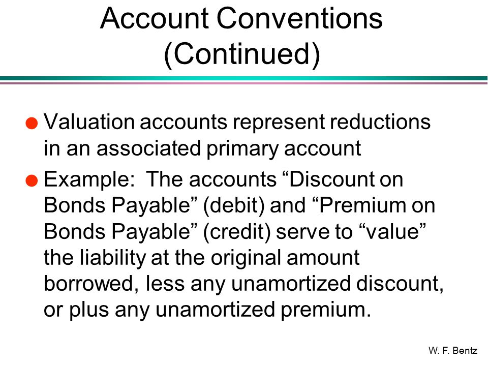 """W. F. Bentz Account Conventions (Continued) l Valuation accounts represent reductions in an associated primary account l Example: The accounts """"Discou"""