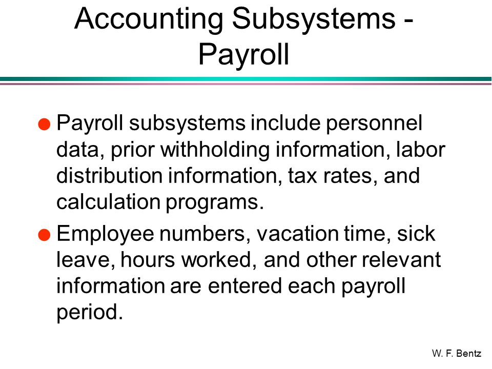 W. F. Bentz Accounting Subsystems - Payroll l Payroll subsystems include personnel data, prior withholding information, labor distribution information