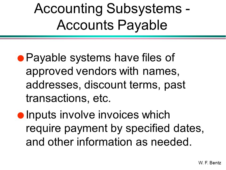 W. F. Bentz Accounting Subsystems - Accounts Payable l Payable systems have files of approved vendors with names, addresses, discount terms, past tran