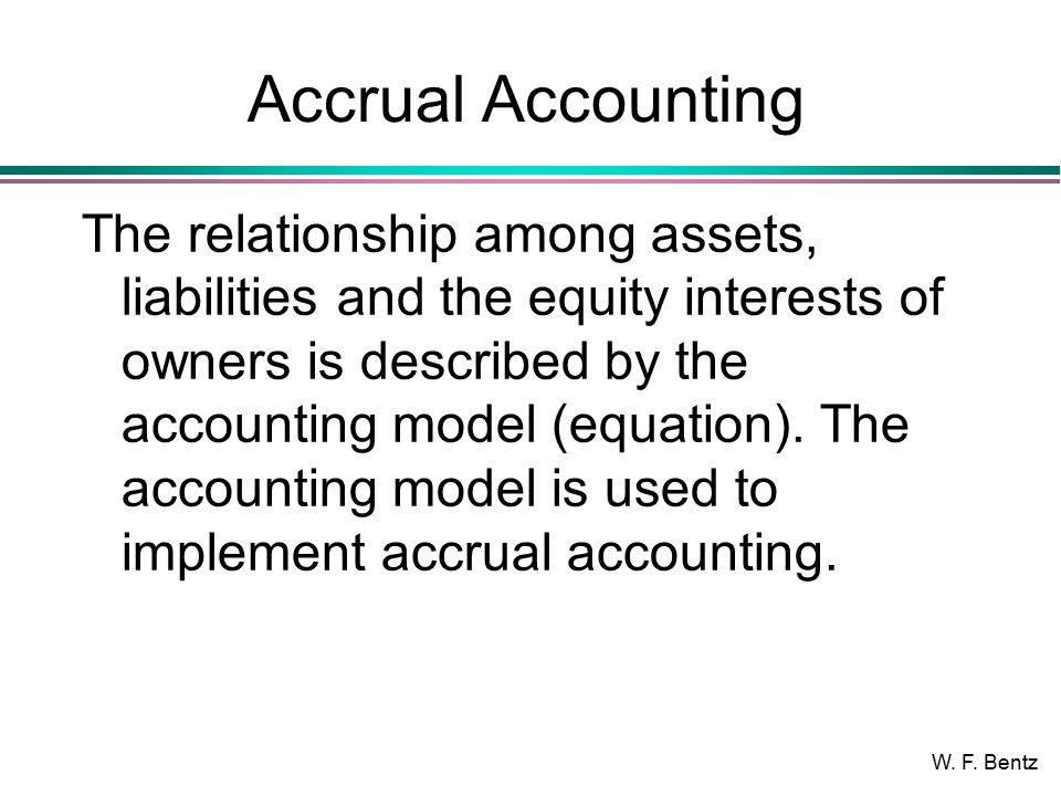 W. F. Bentz Accrual Accounting The relationship among assets, liabilities and the equity interests of owners is described by the accounting model (equ