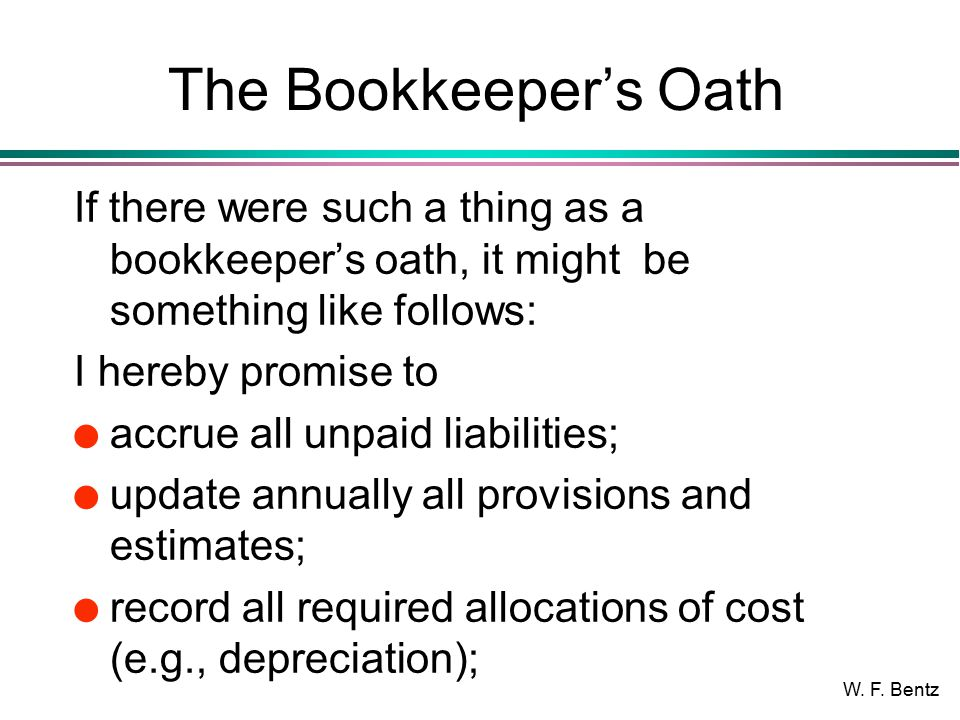 W. F. Bentz The Bookkeeper's Oath If there were such a thing as a bookkeeper's oath, it might be something like follows: I hereby promise to l accrue