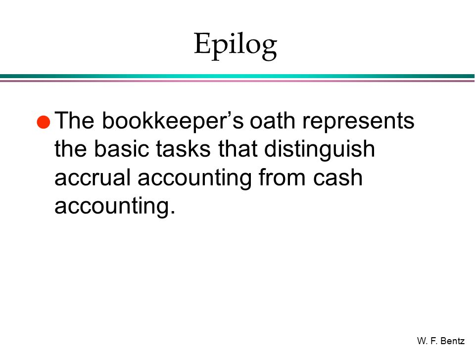 W. F. Bentz Epilog l The bookkeeper's oath represents the basic tasks that distinguish accrual accounting from cash accounting.