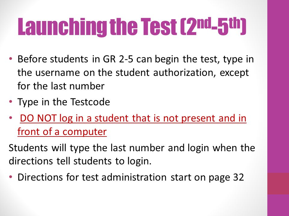 Launching the Test (2 nd -5 th ) Before students in GR 2-5 can begin the test, type in the username on the student authorization, except for the last