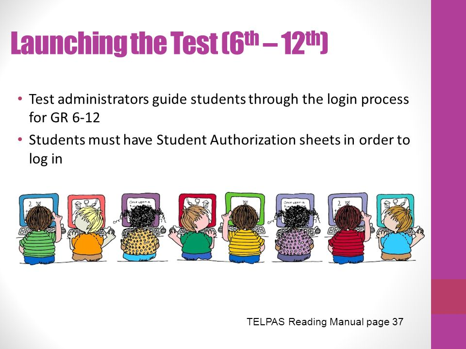 Launching the Test (6 th – 12 th ) Test administrators guide students through the login process for GR 6-12 Students must have Student Authorization s