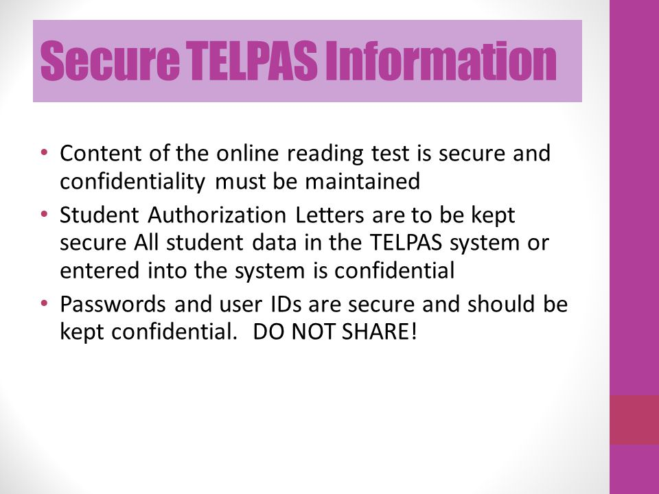 Secure TELPAS Information Content of the online reading test is secure and confidentiality must be maintained Student Authorization Letters are to be