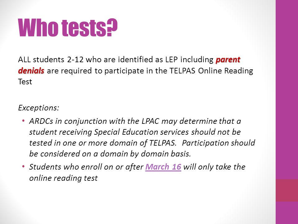 Who tests? parent denials ALL students 2-12 who are identified as LEP including parent denials are required to participate in the TELPAS Online Readin