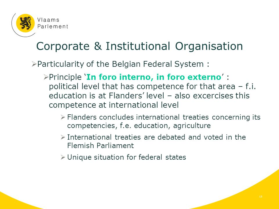Corporate & Institutional Organisation  Particularity of the Belgian Federal System :  Principle 'In foro interno, in foro externo' : political level that has competence for that area – f.i.