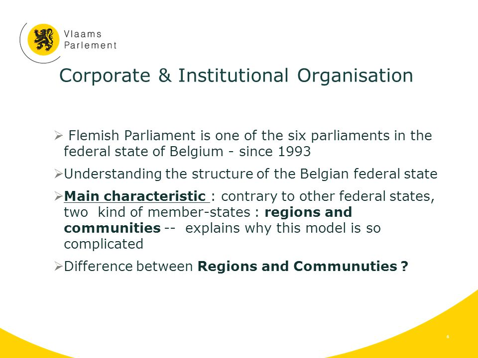 Corporate & Institutional Organisation  Flemish Parliament is one of the six parliaments in the federal state of Belgium - since 1993  Understanding the structure of the Belgian federal state  Main characteristic : contrary to other federal states, two kind of member-states : regions and communities -- explains why this model is so complicated  Difference between Regions and Communuties .
