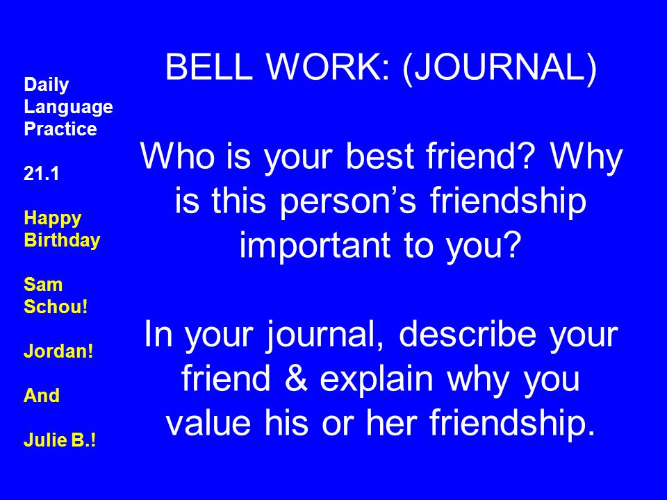 BELL WORK: (JOURNAL) Who is your best friend? Why is this person's friendship important to you? In your journal, describe your friend & explain why yo