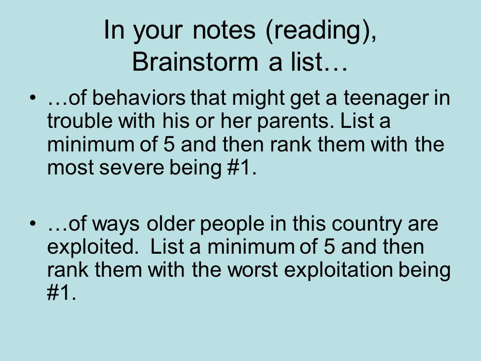 In your notes (reading), Brainstorm a list… …of behaviors that might get a teenager in trouble with his or her parents. List a minimum of 5 and then r
