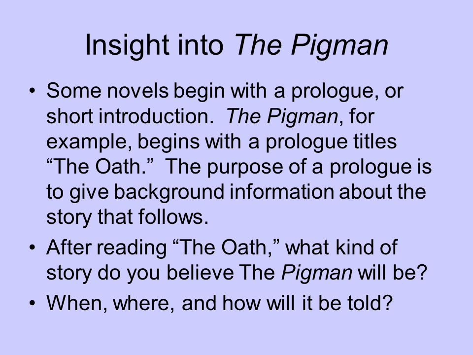 """Insight into The Pigman Some novels begin with a prologue, or short introduction. The Pigman, for example, begins with a prologue titles """"The Oath."""" T"""