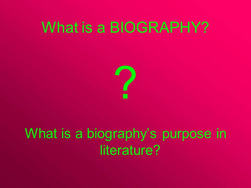 What is a BIOGRAPHY? ? What is a biography's purpose in literature?