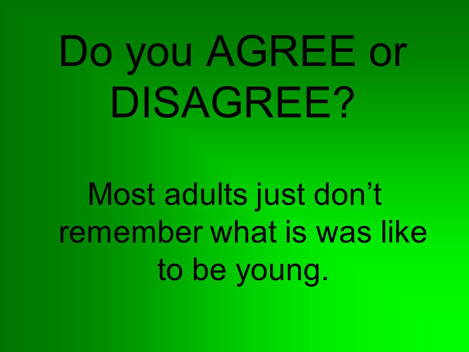 Do you AGREE or DISAGREE? Most adults just don't remember what is was like to be young.