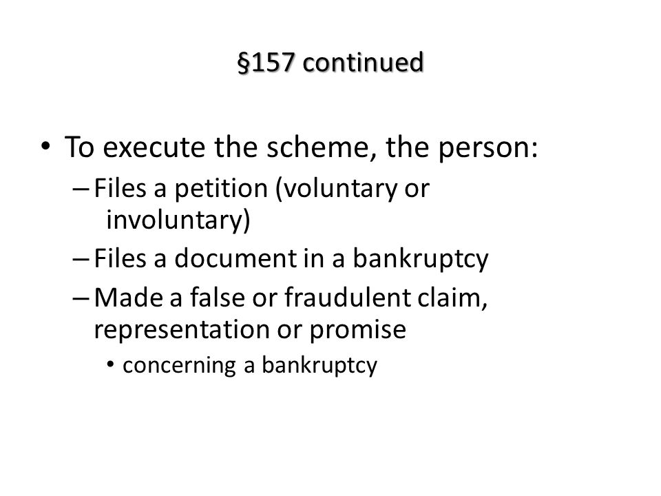 §157 continued To execute the scheme, the person: – Files a petition (voluntary or involuntary) – Files a document in a bankruptcy – Made a false or fraudulent claim, representation or promise concerning a bankruptcy