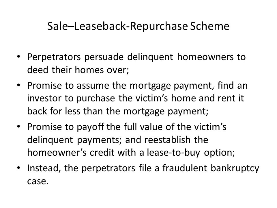 Sale–Leaseback-Repurchase Scheme Perpetrators persuade delinquent homeowners to deed their homes over; Promise to assume the mortgage payment, find an investor to purchase the victim's home and rent it back for less than the mortgage payment; Promise to payoff the full value of the victim's delinquent payments; and reestablish the homeowner's credit with a lease-to-buy option; Instead, the perpetrators file a fraudulent bankruptcy case.