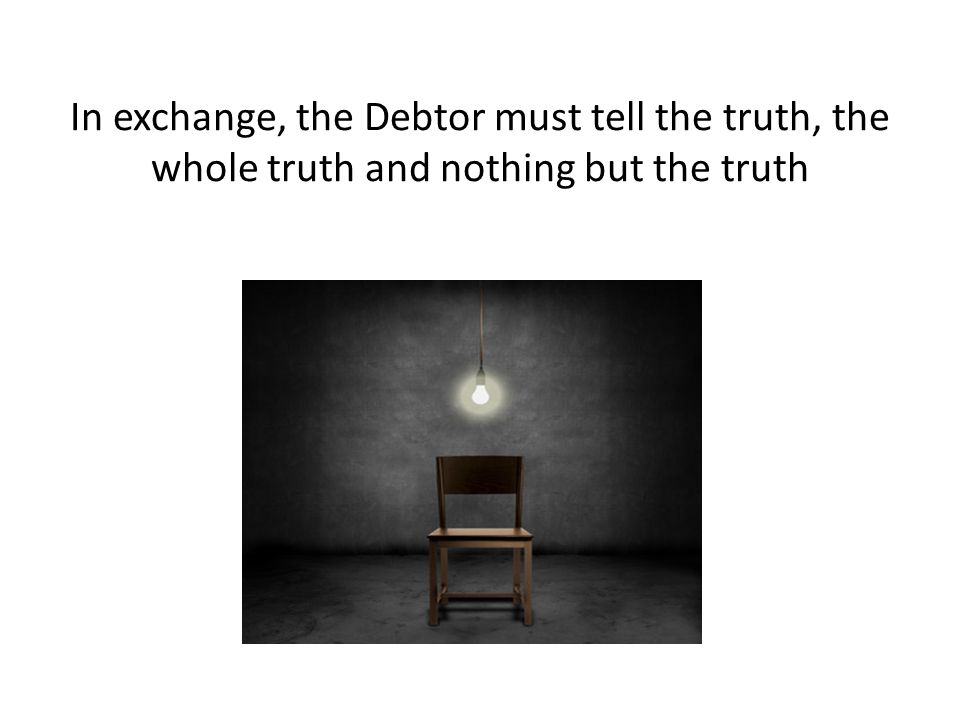 In exchange, the Debtor must tell the truth, the whole truth and nothing but the truth