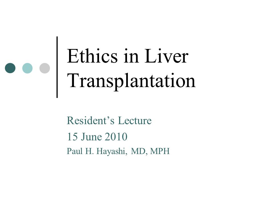 Ethics in Liver Transplantation Resident's Lecture 15 June 2010 Paul H. Hayashi, MD, MPH