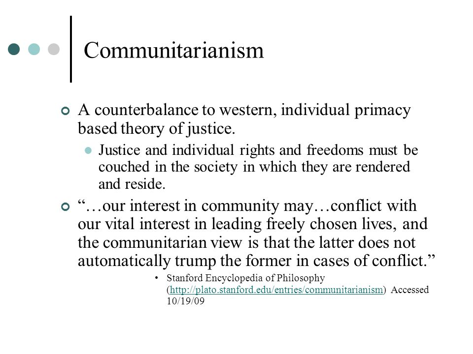 Communitarianism A counterbalance to western, individual primacy based theory of justice.